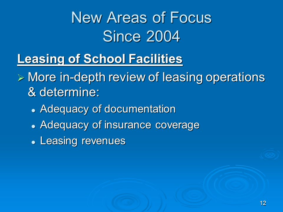 12 New Areas of Focus Since 2004 Leasing of School Facilities More in-depth review of leasing operations & determine: More in-depth review of leasing operations & determine: Adequacy of documentation Adequacy of documentation Adequacy of insurance coverage Adequacy of insurance coverage Leasing revenues Leasing revenues