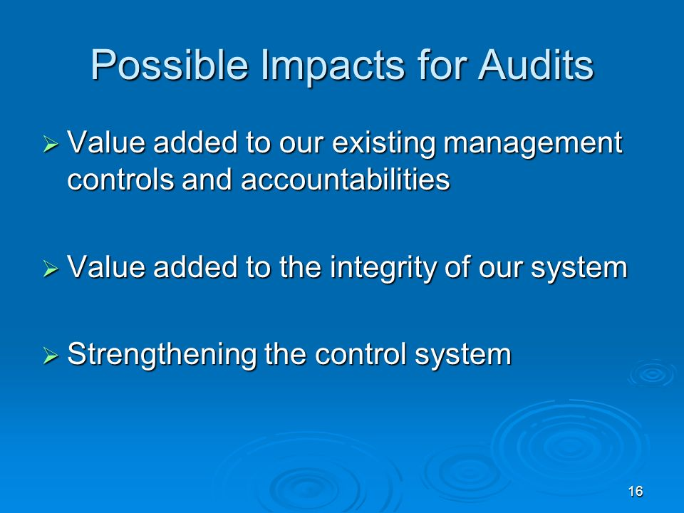 16 Possible Impacts for Audits Value added to our existing management controls and accountabilities Value added to our existing management controls and accountabilities Value added to the integrity of our system Value added to the integrity of our system Strengthening the control system Strengthening the control system