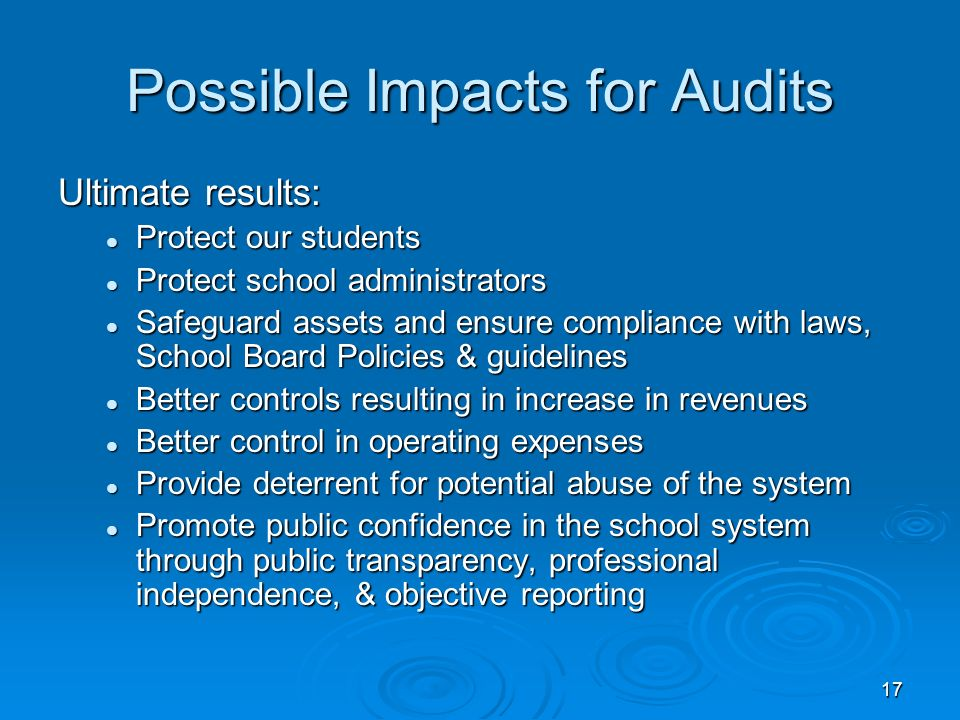 17 Possible Impacts for Audits Ultimate results: Protect our students Protect our students Protect school administrators Protect school administrators Safeguard assets and ensure compliance with laws, School Board Policies & guidelines Safeguard assets and ensure compliance with laws, School Board Policies & guidelines Better controls resulting in increase in revenues Better controls resulting in increase in revenues Better control in operating expenses Better control in operating expenses Provide deterrent for potential abuse of the system Provide deterrent for potential abuse of the system Promote public confidence in the school system through public transparency, professional independence, & objective reporting Promote public confidence in the school system through public transparency, professional independence, & objective reporting