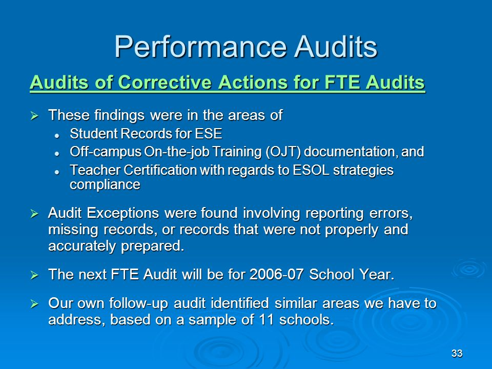 33 Performance Audits Audits of Corrective Actions for FTE Audits These findings were in the areas of These findings were in the areas of Student Records for ESE Student Records for ESE Off-campus On-the-job Training (OJT) documentation, and Off-campus On-the-job Training (OJT) documentation, and Teacher Certification with regards to ESOL strategies compliance Teacher Certification with regards to ESOL strategies compliance Audit Exceptions were found involving reporting errors, missing records, or records that were not properly and accurately prepared.