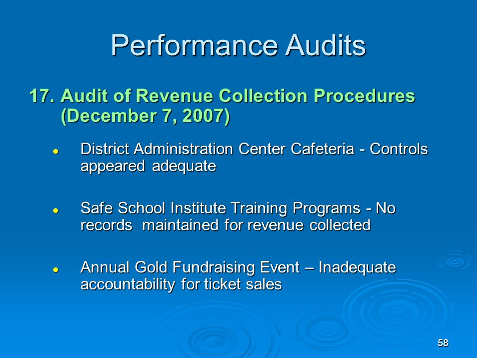 58 Performance Audits 17.Audit of Revenue Collection Procedures (December 7, 2007) District Administration Center Cafeteria - Controls appeared adequate District Administration Center Cafeteria - Controls appeared adequate Safe School Institute Training Programs - No records maintained for revenue collected Safe School Institute Training Programs - No records maintained for revenue collected Annual Gold Fundraising Event – Inadequate accountability for ticket sales Annual Gold Fundraising Event – Inadequate accountability for ticket sales