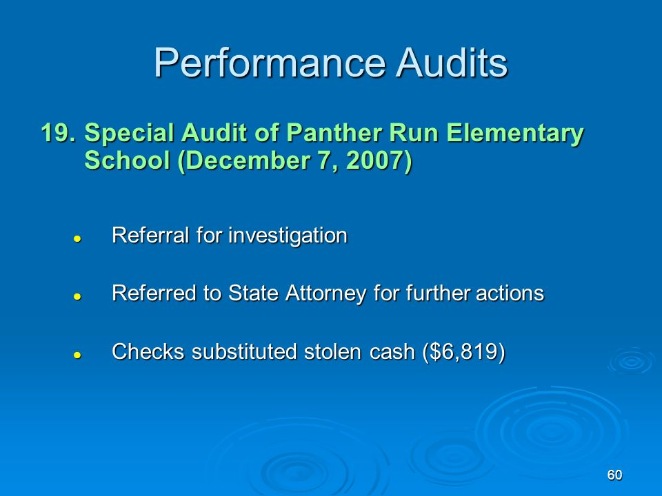 60 Performance Audits 19.Special Audit of Panther Run Elementary School (December 7, 2007) Referral for investigation Referral for investigation Referred to State Attorney for further actions Referred to State Attorney for further actions Checks substituted stolen cash ($6,819) Checks substituted stolen cash ($6,819)