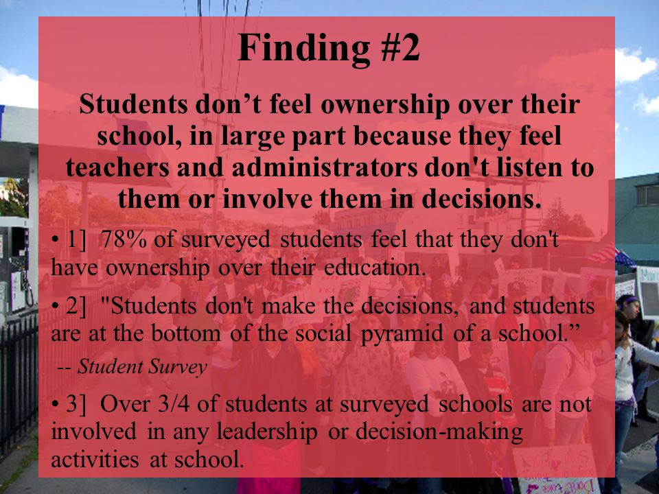 Finding #2 Students dont feel ownership over their school, in large part because they feel teachers and administrators don t listen to them or involve them in decisions.