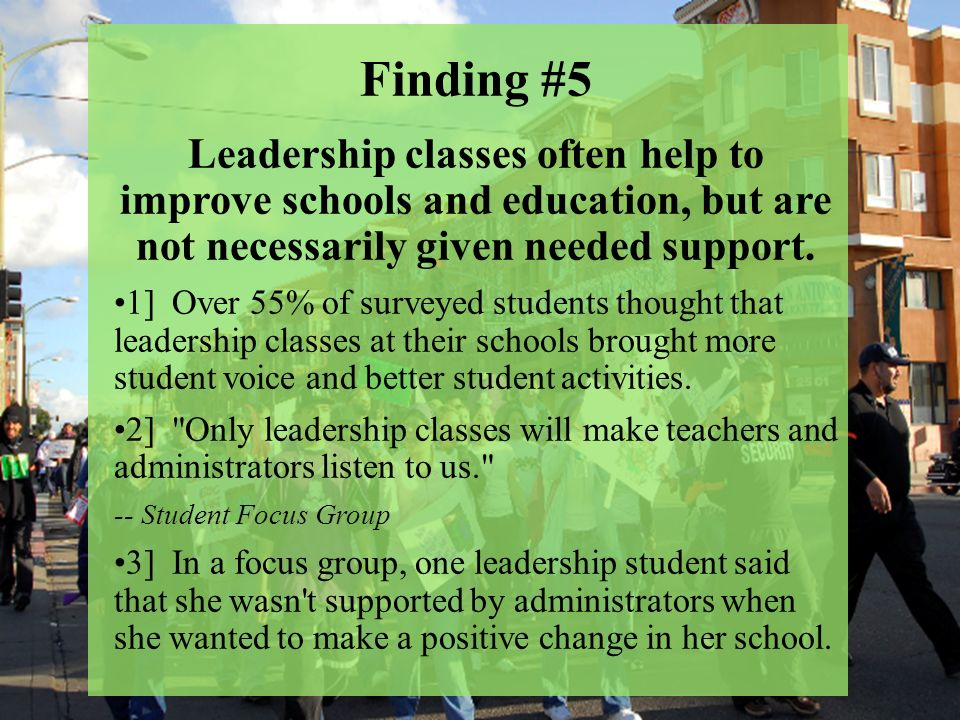 Finding #5 Leadership classes often help to improve schools and education, but are not necessarily given needed support.