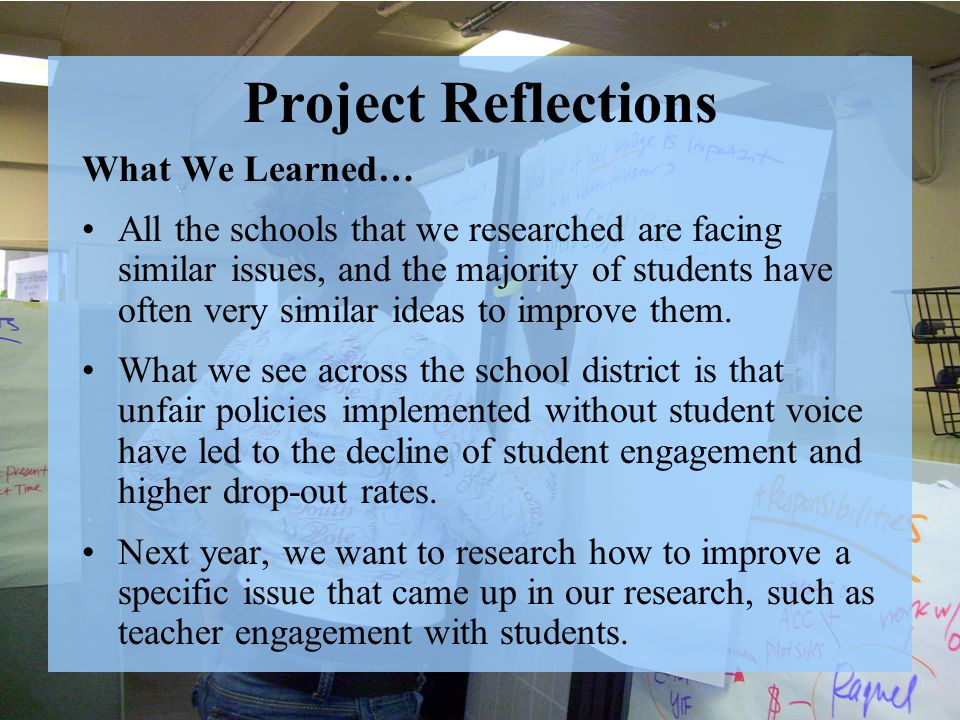Project Reflections What We Learned… All the schools that we researched are facing similar issues, and the majority of students have often very similar ideas to improve them.