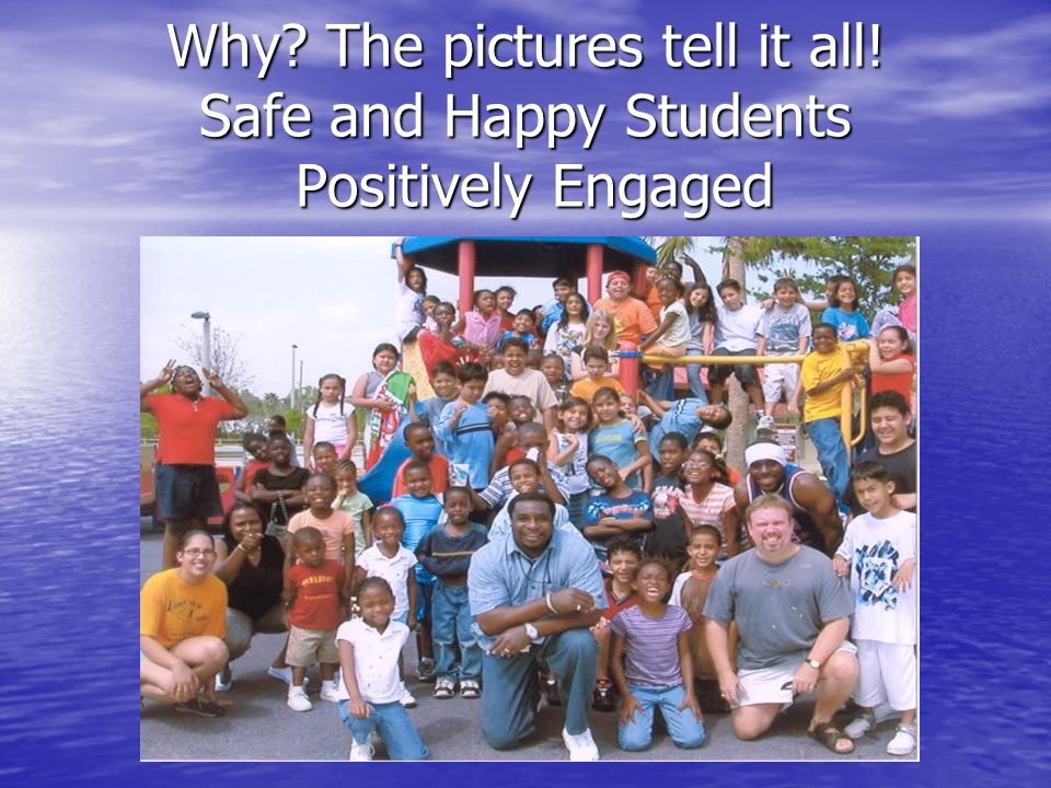 Why? The pictures tell it all! Safe and Happy Students Positively Engaged
