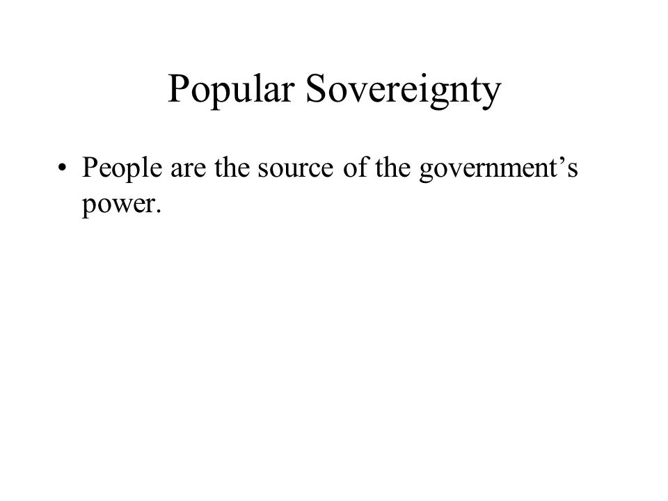 Popular Sovereignty People are the source of the governments power.