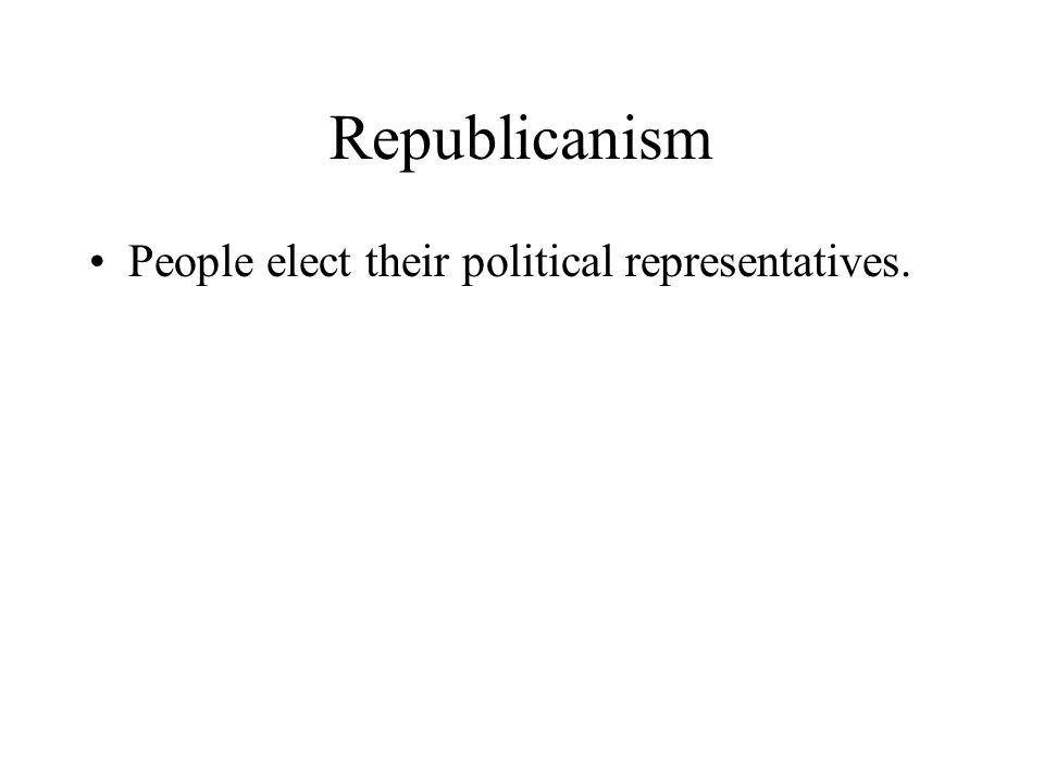 Republicanism People elect their political representatives.