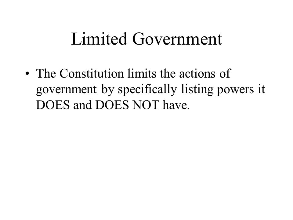 Limited Government The Constitution limits the actions of government by specifically listing powers it DOES and DOES NOT have.
