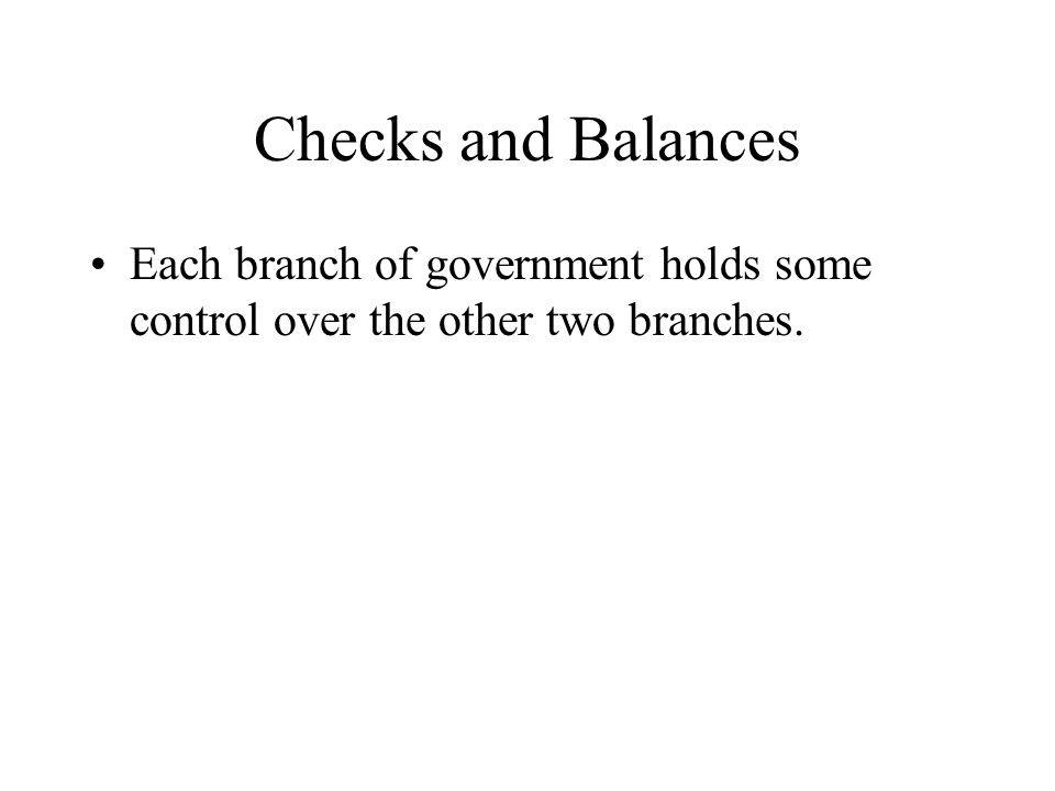 Checks and Balances Each branch of government holds some control over the other two branches.