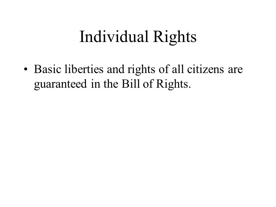 Individual Rights Basic liberties and rights of all citizens are guaranteed in the Bill of Rights.