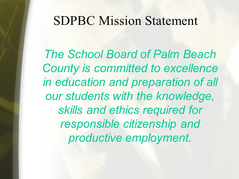 SDPBC Mission Statement The School Board of Palm Beach County is committed to excellence in education and preparation of all our students with the knowledge, skills and ethics required for responsible citizenship and productive employment.