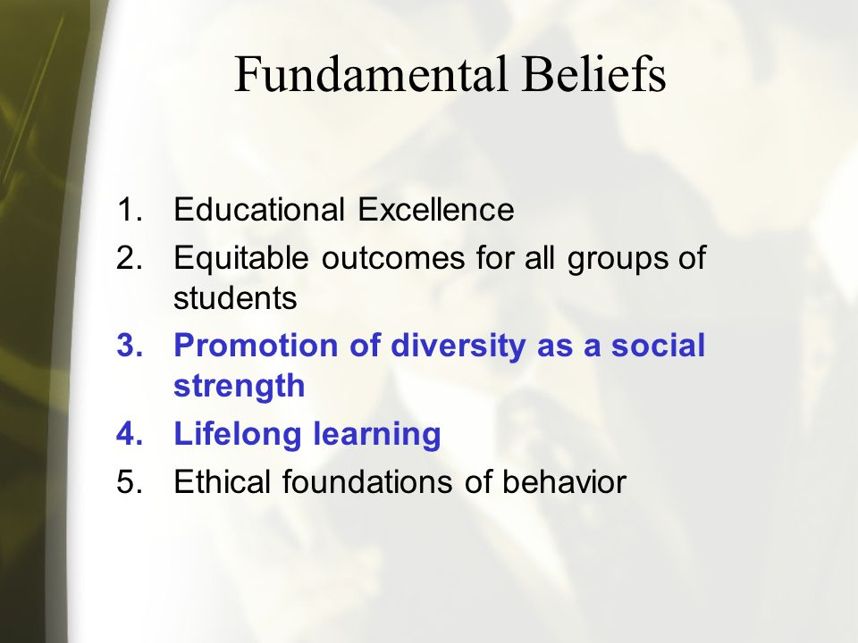 Fundamental Beliefs 1.Educational Excellence 2.Equitable outcomes for all groups of students 3.Promotion of diversity as a social strength 4.Lifelong learning 5.Ethical foundations of behavior