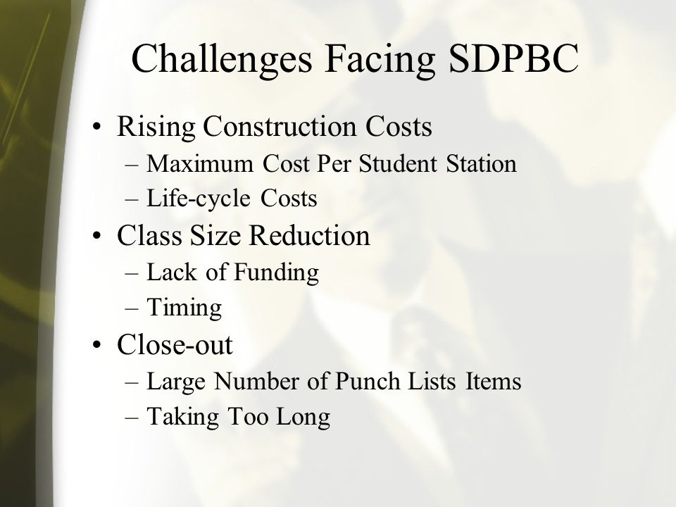 Challenges Facing SDPBC Rising Construction Costs –Maximum Cost Per Student Station –Life-cycle Costs Class Size Reduction –Lack of Funding –Timing Close-out –Large Number of Punch Lists Items –Taking Too Long