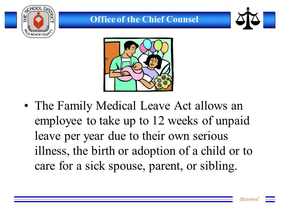 Personnel Office of the Chief Counsel The Family Medical Leave Act allows an employee to take up to 12 weeks of unpaid leave per year due to their own serious illness, the birth or adoption of a child or to care for a sick spouse, parent, or sibling.