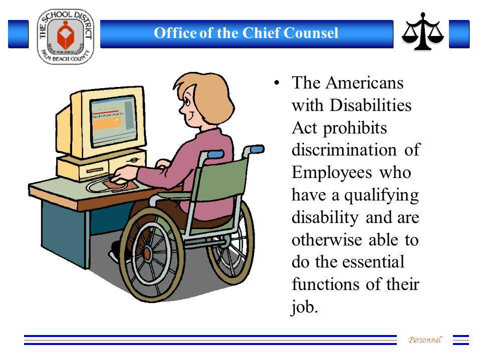 Personnel Office of the Chief Counsel The Americans with Disabilities Act prohibits discrimination of Employees who have a qualifying disability and a