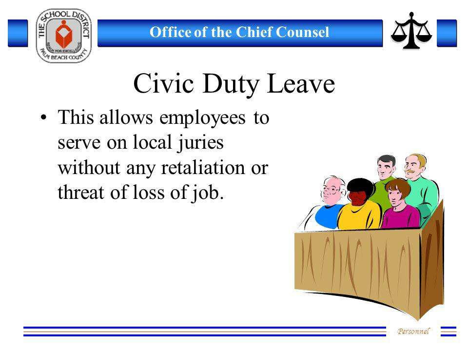 Personnel Office of the Chief Counsel Civic Duty Leave This allows employees to serve on local juries without any retaliation or threat of loss of job.