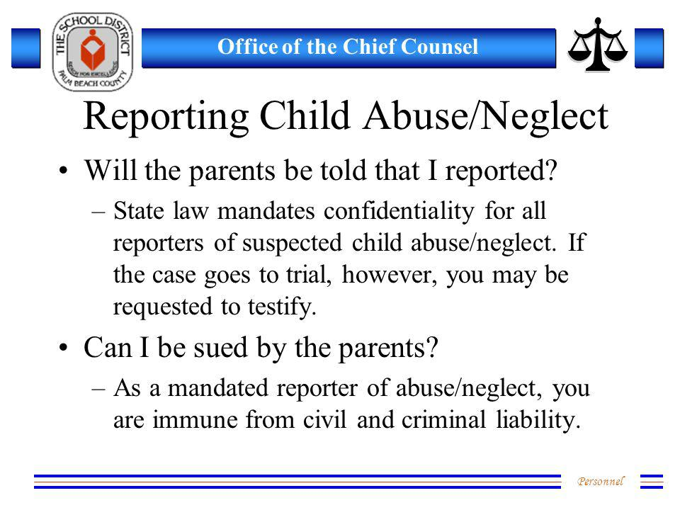 Personnel Office of the Chief Counsel Reporting Child Abuse/Neglect Will the parents be told that I reported? –State law mandates confidentiality for