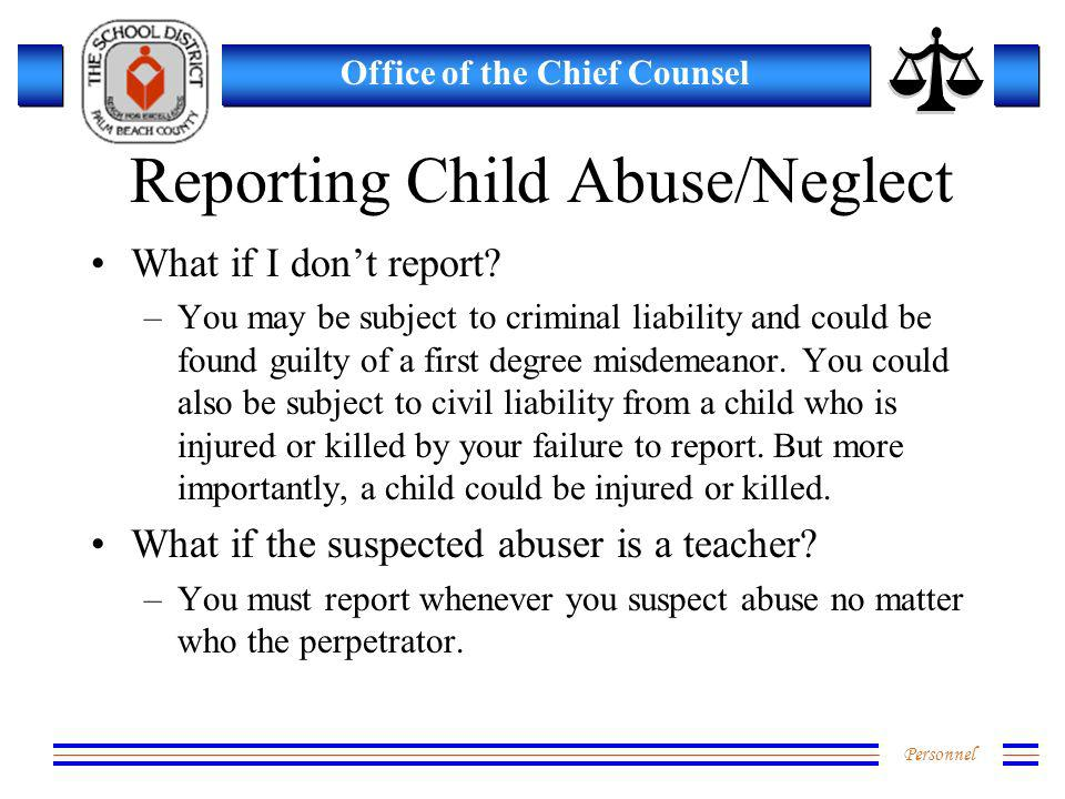 Personnel Office of the Chief Counsel Reporting Child Abuse/Neglect What if I dont report? –You may be subject to criminal liability and could be foun