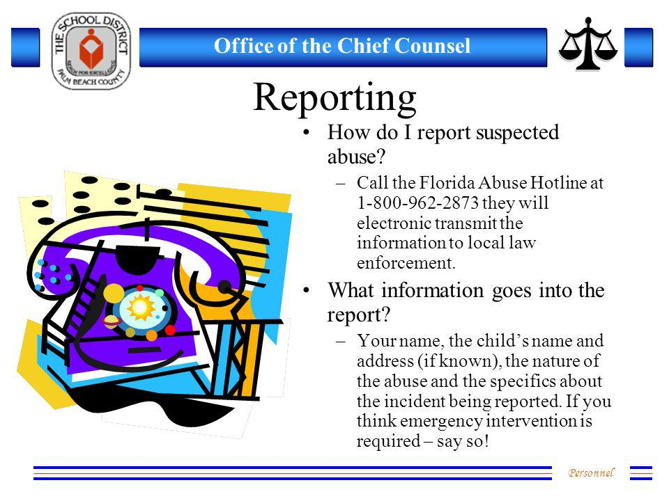 Personnel Office of the Chief Counsel Reporting How do I report suspected abuse? –Call the Florida Abuse Hotline at 1-800-962-2873 they will electroni
