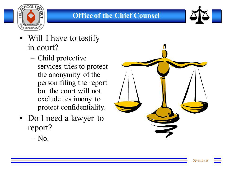 Personnel Office of the Chief Counsel Will I have to testify in court? –Child protective services tries to protect the anonymity of the person filing