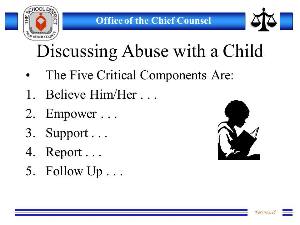 Personnel Office of the Chief Counsel Discussing Abuse with a Child The Five Critical Components Are: 1.Believe Him/Her... 2.Empower... 3.Support... 4