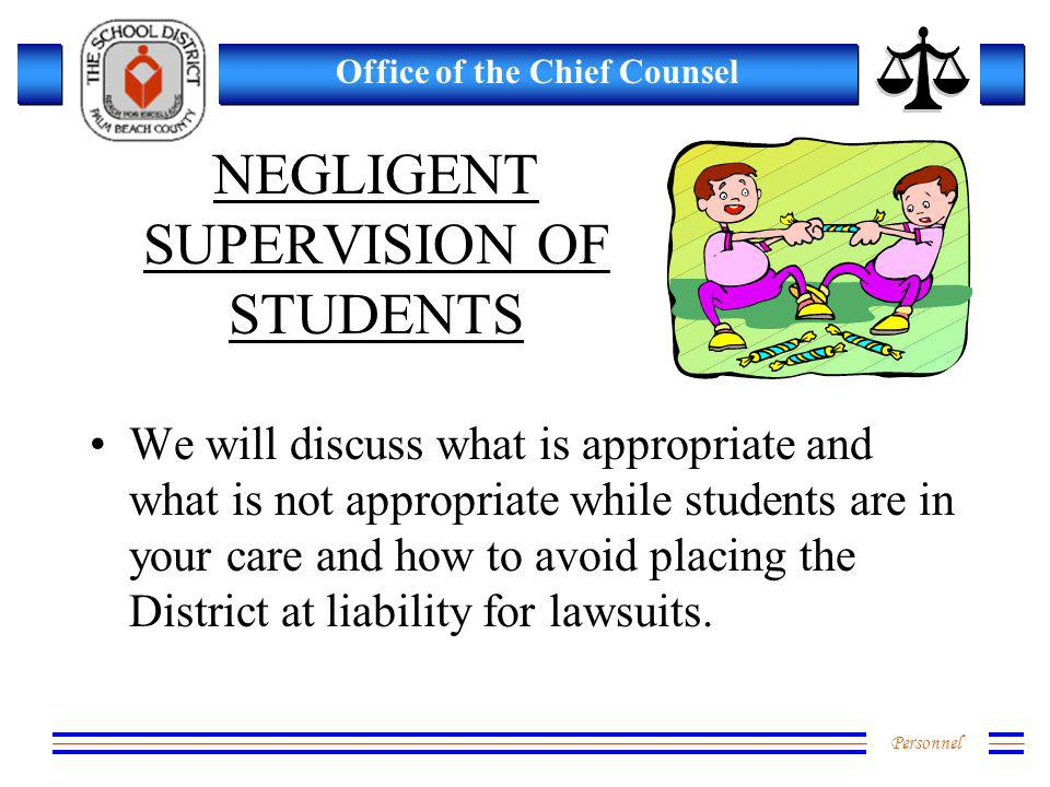 Personnel Office of the Chief Counsel NEGLIGENT SUPERVISION OF STUDENTS We will discuss what is appropriate and what is not appropriate while students are in your care and how to avoid placing the District at liability for lawsuits.