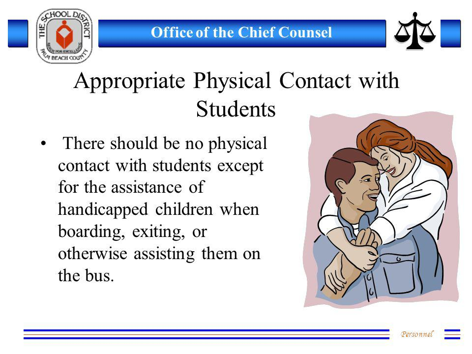 Personnel Office of the Chief Counsel Appropriate Physical Contact with Students There should be no physical contact with students except for the assistance of handicapped children when boarding, exiting, or otherwise assisting them on the bus.