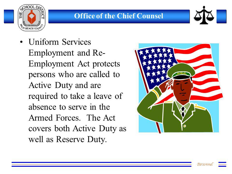 Personnel Office of the Chief Counsel Uniform Services Employment and Re- Employment Act protects persons who are called to Active Duty and are required to take a leave of absence to serve in the Armed Forces.