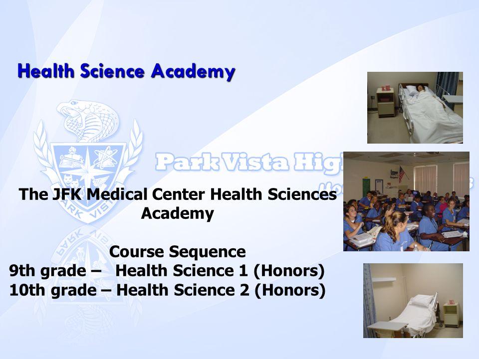 Health Science Academy The JFK Medical Center Health Sciences Academy Course Sequence 9th grade – Health Science 1 (Honors) 10th grade – Health Scienc