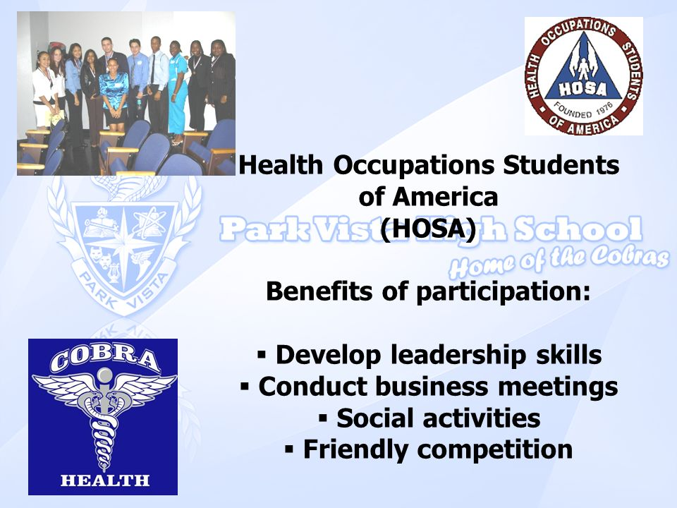 Health Occupations Students of America (HOSA) Benefits of participation: Develop leadership skills Conduct business meetings Social activities Friendl