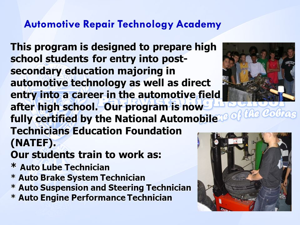 Automotive Repair Technology Academy This program is designed to prepare high school students for entry into post- secondary education majoring in aut