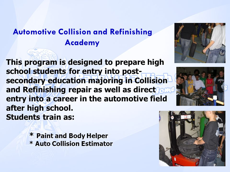 Automotive Collision and Refinishing Academy This program is designed to prepare high school students for entry into post- secondary education majorin
