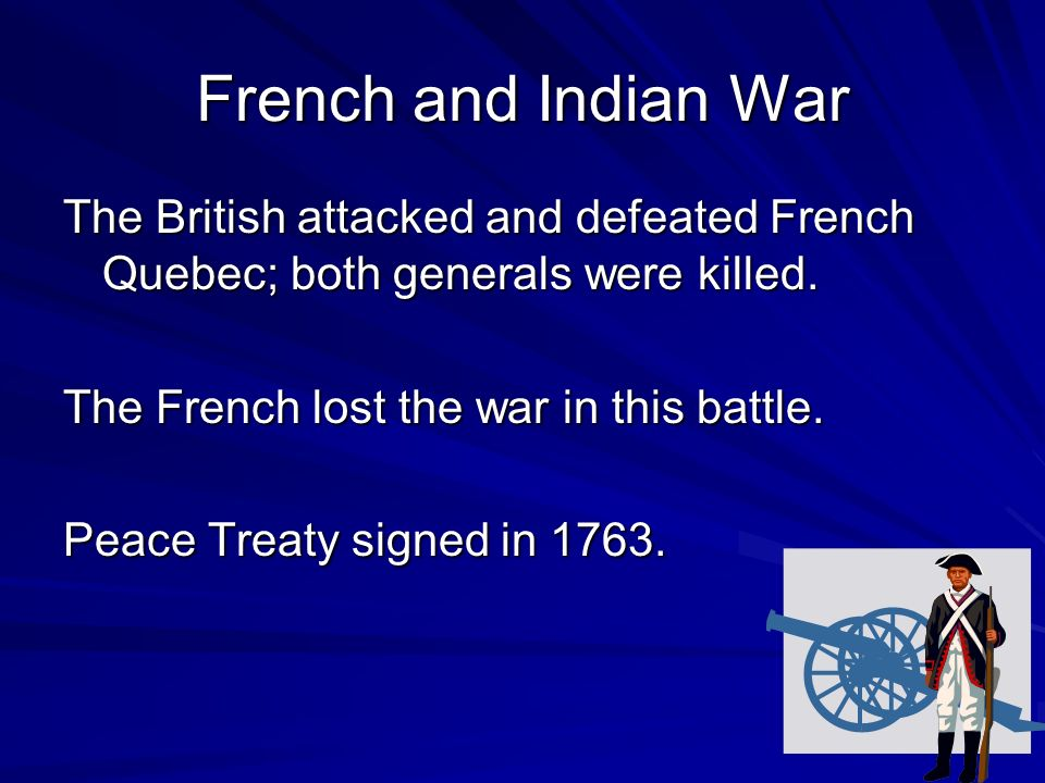 French and Indian War The British attacked and defeated French Quebec; both generals were killed.
