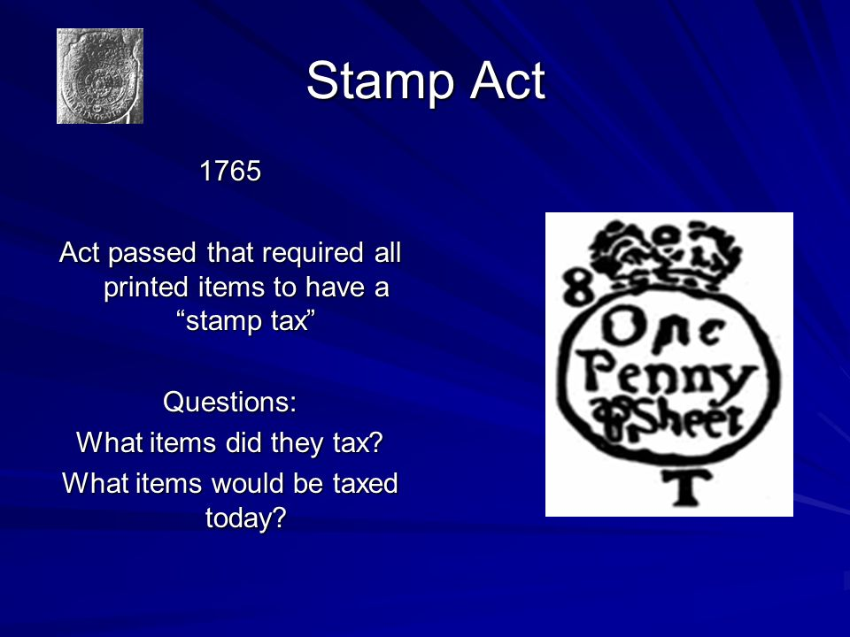 Stamp Act 1765 Act passed that required all printed items to have a stamp tax Questions: What items did they tax.