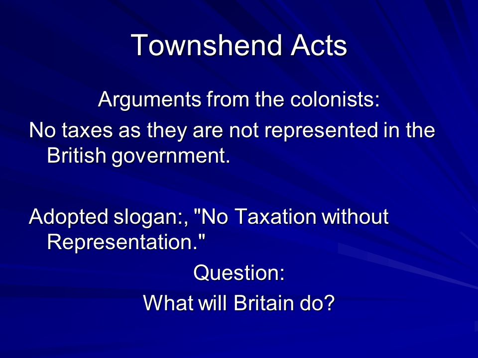 Townshend Acts Arguments from the colonists: No taxes as they are not represented in the British government.