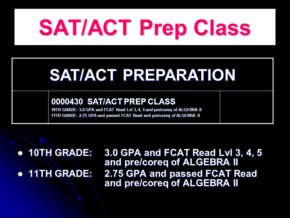 SAT/ACT Prep Class 10TH GRADE: 3.0 GPA and FCAT Read Lvl 3, 4, 5 and pre/coreq of ALGEBRA II 10TH GRADE: 3.0 GPA and FCAT Read Lvl 3, 4, 5 and pre/coreq of ALGEBRA II 11TH GRADE: 2.75 GPA and passed FCAT Read and pre/coreq of ALGEBRA II 11TH GRADE: 2.75 GPA and passed FCAT Read and pre/coreq of ALGEBRA II SAT/ACT PREPARATION 0000430 SAT/ACT PREP CLASS 10TH GRADE: 3.0 GPA and FCAT Read Lvl 3, 4, 5 and pre/coreq of ALGEBRA II 11TH GRADE: 2.75 GPA and passed FCAT Read and pre/coreq of ALGEBRA II