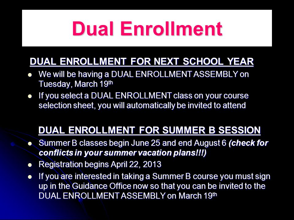 Dual Enrollment DUAL ENROLLMENT FOR NEXT SCHOOL YEAR DUAL ENROLLMENT FOR NEXT SCHOOL YEAR We will be having a DUAL ENROLLMENT ASSEMBLY on Tuesday, March 19 th We will be having a DUAL ENROLLMENT ASSEMBLY on Tuesday, March 19 th If you select a DUAL ENROLLMENT class on your course selection sheet, you will automatically be invited to attend If you select a DUAL ENROLLMENT class on your course selection sheet, you will automatically be invited to attend DUAL ENROLLMENT FOR SUMMER B SESSION Summer B classes begin June 25 and end August 6 (check for conflicts in your summer vacation plans!!!) Summer B classes begin June 25 and end August 6 (check for conflicts in your summer vacation plans!!!) Registration begins April 22, 2013 Registration begins April 22, 2013 If you are interested in taking a Summer B course you must sign up in the Guidance Office now so that you can be invited to the DUAL ENROLLMENT ASSEMBLY on March 19 th If you are interested in taking a Summer B course you must sign up in the Guidance Office now so that you can be invited to the DUAL ENROLLMENT ASSEMBLY on March 19 th