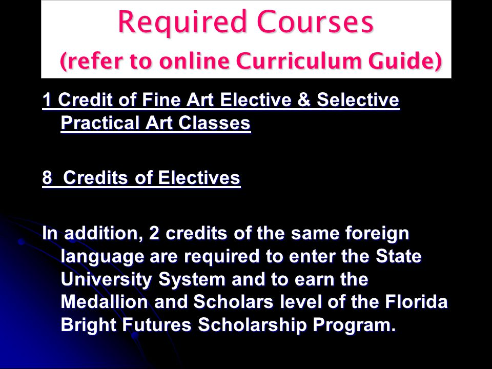 Required Courses (refer to online Curriculum Guide) 1 Credit of Fine Art Elective & Selective Practical Art Classes 8 Credits of Electives In addition, 2 credits of the same foreign language are required to enter the State University System and to earn the Medallion and Scholars level of the Florida Bright Futures Scholarship Program.