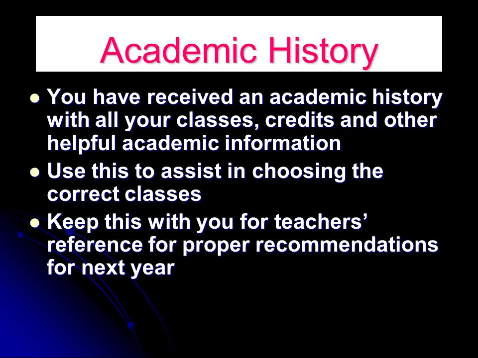 Academic History You have received an academic history with all your classes, credits and other helpful academic information You have received an academic history with all your classes, credits and other helpful academic information Use this to assist in choosing the correct classes Use this to assist in choosing the correct classes Keep this with you for teachers reference for proper recommendations for next year Keep this with you for teachers reference for proper recommendations for next year