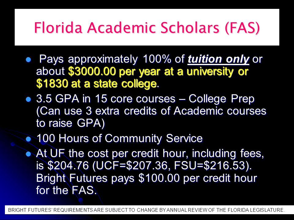 Florida Academic Scholars (FAS) Pays approximately 100% of tuition only or about $3000.00 per year at a university or $1830 at a state college.