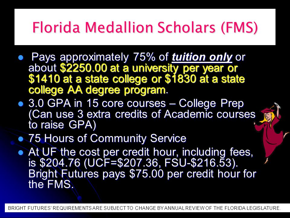 Florida Medallion Scholars (FMS) Pays approximately 75% of tuition only or about $2250.00 at a university per year or $1410 at a state college or $1830 at a state college AA degree program.