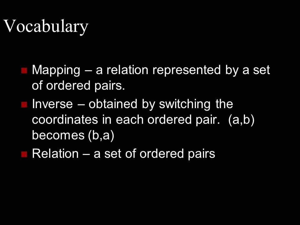 Vocabulary Mapping – a relation represented by a set of ordered pairs. Inverse – obtained by switching the coordinates in each ordered pair. (a,b) bec
