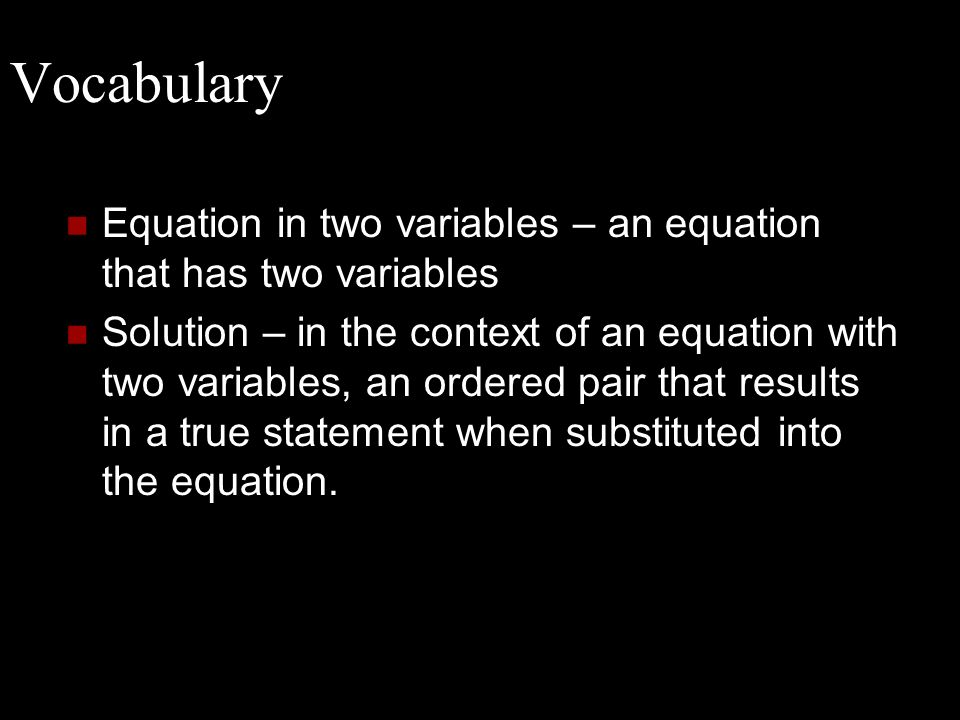 Vocabulary Equation in two variables – an equation that has two variables Solution – in the context of an equation with two variables, an ordered pair