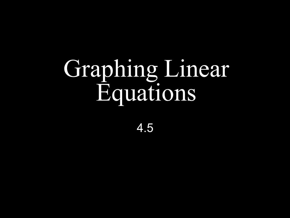 Graphing Linear Equations 4.5