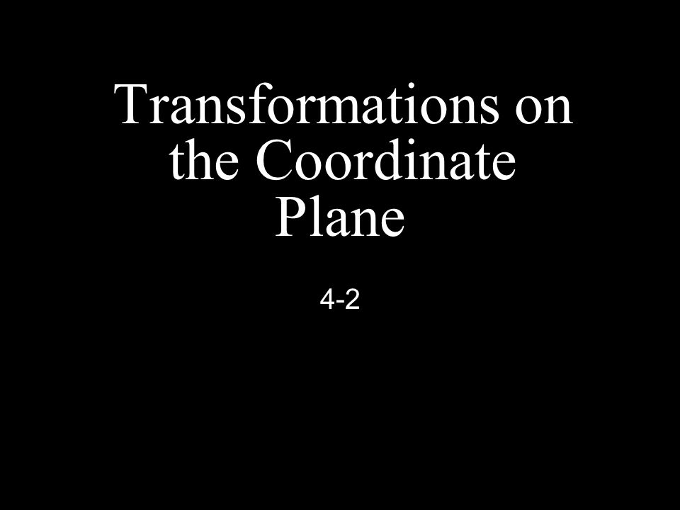 Transformations on the Coordinate Plane 4-2
