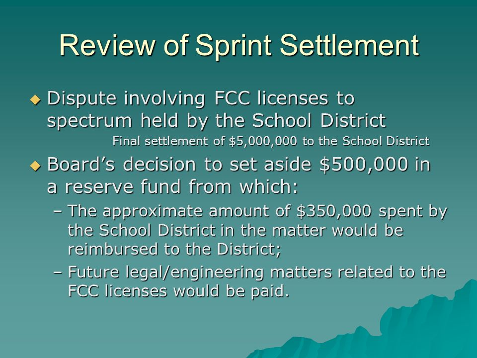 Review of Sprint Settlement Dispute involving FCC licenses to spectrum held by the School District Dispute involving FCC licenses to spectrum held by the School District Final settlement of $5,000,000 to the School District Boards decision to set aside $500,000 in a reserve fund from which: Boards decision to set aside $500,000 in a reserve fund from which: –The approximate amount of $350,000 spent by the School District in the matter would be reimbursed to the District; –Future legal/engineering matters related to the FCC licenses would be paid.