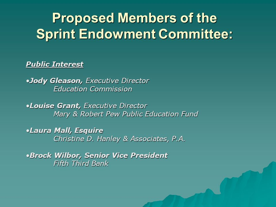 Proposed Members of the Sprint Endowment Committee: Public Interest Jody Gleason, Executive DirectorJody Gleason, Executive Director Education Commission Education Commission Louise Grant, Executive DirectorLouise Grant, Executive Director Mary & Robert Pew Public Education Fund Laura Mall, EsquireLaura Mall, Esquire Christine D.