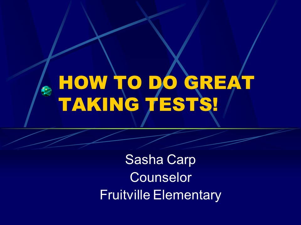 HOW TO DO GREAT TAKING TESTS! Sasha Carp Counselor Fruitville Elementary