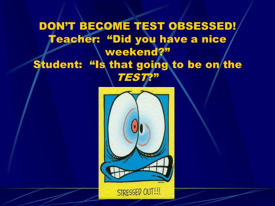 DONT BECOME TEST OBSESSED! Teacher: Did you have a nice weekend? Student: Is that going to be on the TEST?
